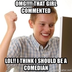 Noob kid - OMG!!!! THAT GIRL COMMENTED  LOL!! I THINK I SHOULD BE A COMEDIAN