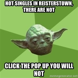 Advice Yoda Gives - Hot Singles in Reisterstown, there are not Click the pop up you will not