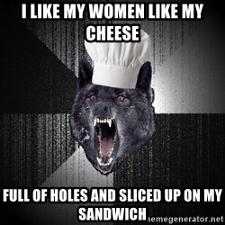 Insanity Wolf - i like my women like my cheese full of holes and sliced up on my sandwich