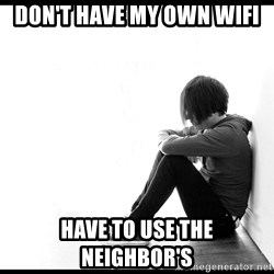 First World Problems - Don't have my own wifi Have to use the neighbor's