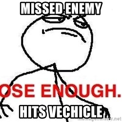 Close enough guy - Missed Enemy Hits Vechicle