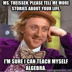 Willy Wonka - Ms. Theissen, please tell me more stories about your life. I'm sure I can teach myself algebra.