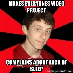 the snob - makes everyones video project complains about lack of sleep