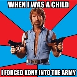 Chuck Norris  - when I was a child I forced kony into the army