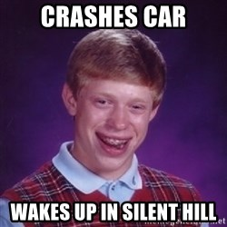 Bad Luck Brian - Crashes car Wakes up in silent hill