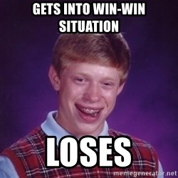 Bad Luck Brian - Gets into win-win situation Loses