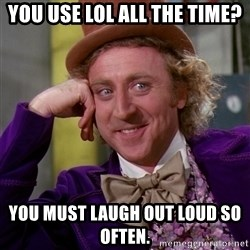 Willy Wonka - You use LOL all the time? you must laugh out loud so often.