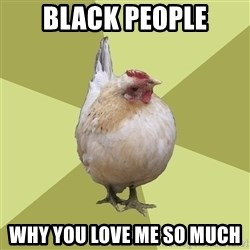 Uneducatedchicken - BLACK PEOPLE why you love me so much