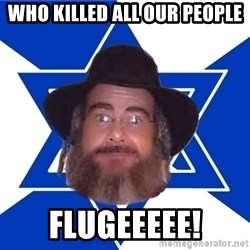 Advice Jew - WHO KILLED ALL OUR PEOPLE FLUGEEEEE!