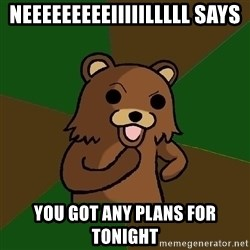Pedobear - neeeeeeeeeiiiiilllll says you got any plans for tonight