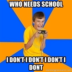 Annoying Gamer Kid - Who needs school I don't I don't I don't I dont