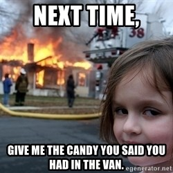 Disaster Girl - Next time, Give me the candy you said you had in the van.