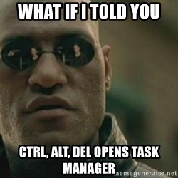 Scumbag Morpheus - What if i told you ctrl, alt, del opens task manager