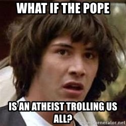 Conspiracy Keanu - what if the pope is an atheist trolling us all?