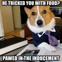 Dog Lawyer - he tricked you with food? Pawed in the inducement