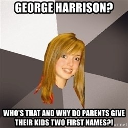 Musically Oblivious 8th Grader - george harrison? who's that and why do parents give their kids two first names?!