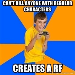 Annoying Gamer Kid - can't kill anyone with regular characters creates a rf