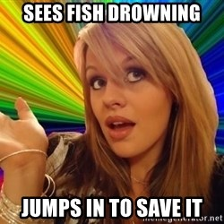 Dumb Blonde - Sees fish drowning jumps in to save it