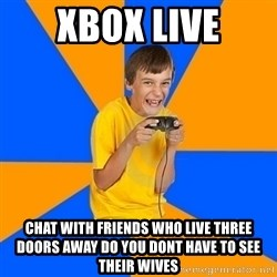 Annoying Gamer Kid - xbox live chat with friends who live three doors away do you dont have to see their wives