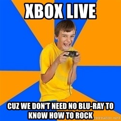 Annoying Gamer Kid - xbox live cuz we don't need no blu-ray to know how to rock