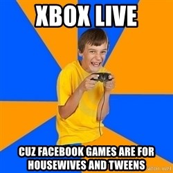 Annoying Gamer Kid - xbox live cuz facebook games are for housewives and tweens