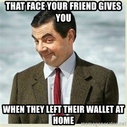 MR bean - that face your friend gives you when they left their wallet at home