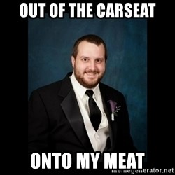 Date Rape Dave - OUt of the carseat onto my meat