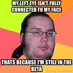 Butthurt Dweller - My left eye isn't fully connected to my face thats because i'm still in the beta