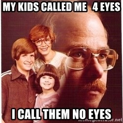 Vengeance Dad - my kids called me   4 eyes i call them no eyes