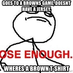 Close enough guy - Goes to a browns game, doesnt have a jersey. wheres a brown t-shirt