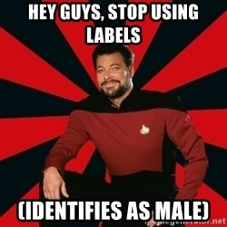 Manarchist Riker - Hey Guys, stop using labels (identifies as male)