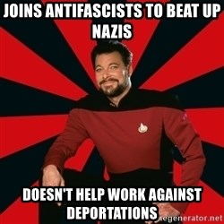 Manarchist Riker - Joins antifascists to beat up nazis doesn't help work against deportations