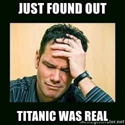 Disappointed Doug  - Just found out Titanic was real