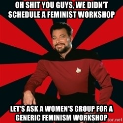 Manarchist Riker - oh shit you guys, we didn't schedule a feminist workshop let's ask a women's group for a generic feminism workshop