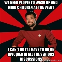 Manarchist Riker - We need people to wash up and mind children at the event I can't do it, I have to go be involved in all the serious discussions
