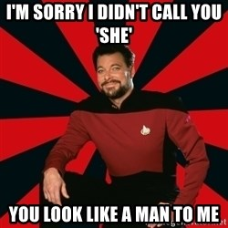 Manarchist Riker - I'm sorry I didn't call you 'she' you look like a man to me