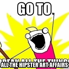 Break All The Things - go to all the hipster art affairs