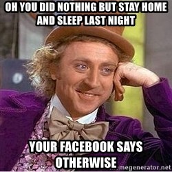 Willy Wonka - oh you did nothing but stay home and sleep last night your facebook says otherwise