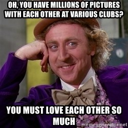 Willy Wonka - oh, you have millions of pictures with each other at various clubs? you must love each other so much