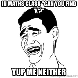 "FU*CK THAT GUY - In maths class ""can you find 'x'?"" Yup me neither"