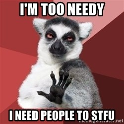 Chill Out Lemur - i'M TOO NEEDY i NEED PEOPLE TO STFU
