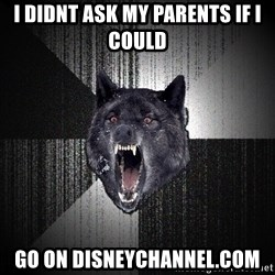 Insanity Wolf - i didnt ask my parents if i could go on disneychannel.com