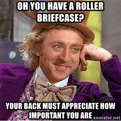 Willy Wonka - Oh you have a roller Briefcase?  your back must appreciate how important you are