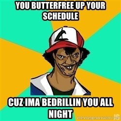 Ash Meme - you butterfree up your schedule cuz ima bedrillin you all night