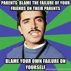 censista chileno - Parents: blame the failure of your friends on their parents Blame your own failure on yourself