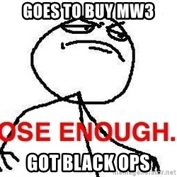 Close enough guy - goes to buy mw3 got black ops