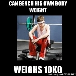 Annoying Gym Newbie - can bench his own body weight weighs 10kg