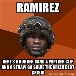 Sgt. Foley - ramirez  here's a rubber band a PAPERER CLIP and a straw go solve the greek debt crisis