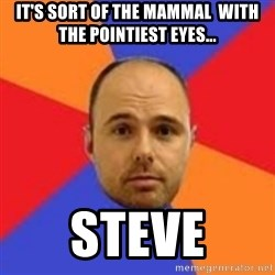 Karl Pilkington - iT'S SORT OF THE MAMMAL  WITH THE pOINTIEST EYES...  STEVE