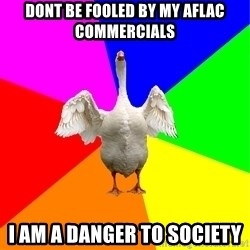 Flatulent Goose Meme - dont be fooled by my aflac commercials i am a danger to society